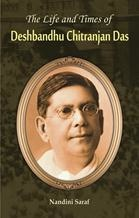 The Life And Times Of Deshbandhu Chittranjan Das