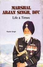 Marshal Arjan Singh DFC : Life And Times
