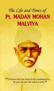 The Life and Times of Pt. Madan Mohan Malviya