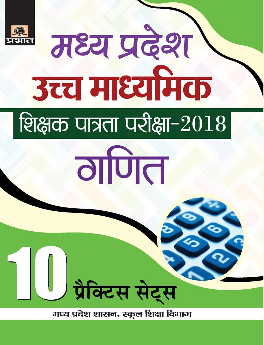 Madhya Pradesh Uchch Madhyamik Shikshak Patrata Pariksha–2018 Ganit (10 Practice Sets) (PB)